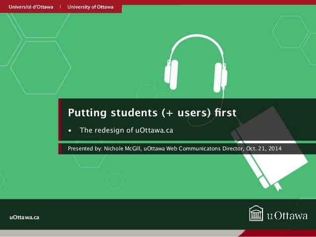 uOttawa.ca  Putting students (+ users) first  • The redesign of uOttawa.ca  Presented by: Nichole McGill, uOttawa Web Comm...