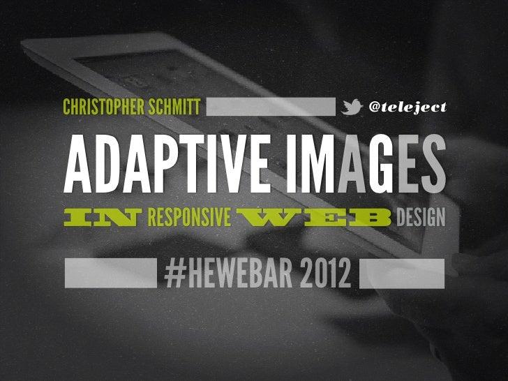 CHRISTOPHER SCHMITT          @telejectADAPTIVE IMAGESIN RESPONSIVE WEB DESIGN             #HEWEBAR 2012