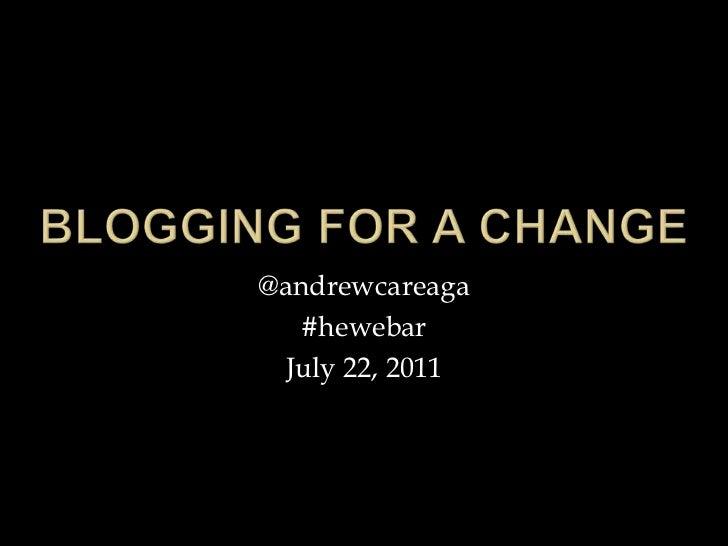 Blogging for a change<br />@andrewcareaga<br />#hewebar<br />July 22, 2011<br />