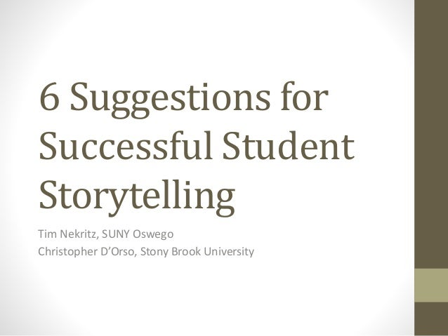6 Suggestions for Successful Student Storytelling Tim Nekritz, SUNY Oswego Christopher D'Orso, Stony Brook University