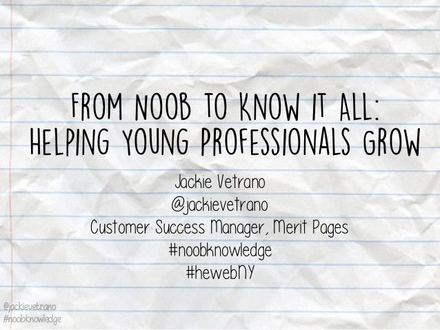 @jackievetrano #noobknowledge From Noob to Know it All: Helping Young Professionals Grow Jackie Vetrano @jackievetrano Cus...
