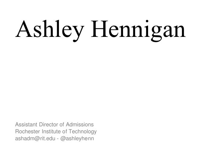 Ashley Hennigan Assistant Director of Admissions Rochester Institute of Technology  ashadm@rit.edu - @ashleyhenn