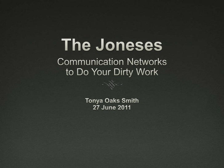 The Joneses<br />Communication Networks <br />to Do Your Dirty Work<br />Tonya Oaks Smith<br />27 June 2011<br />