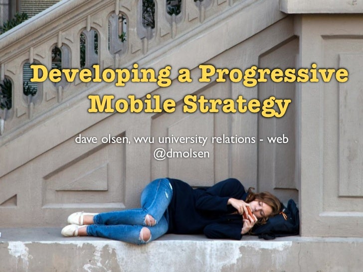 Developing a Progressive    Mobile Strategy   dave olsen, wvu university relations - web                  @dmolsen