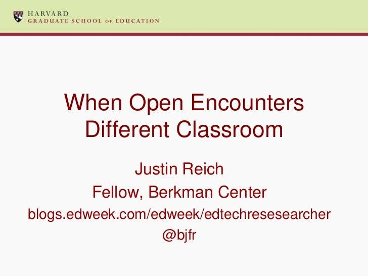 When Open Encounters     Different Classroom              Justin Reich        Fellow, Berkman Centerblogs.edweek.com/edwee...