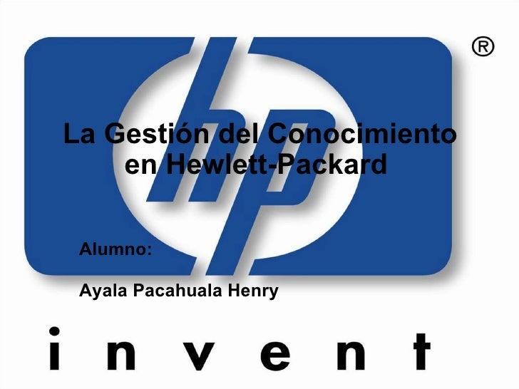 La Gestión del Conocimiento en Hewlett-Packard  <ul><ul><li>Alumno: </li></ul></ul><ul><ul><li>Ayala Pacahuala Henry </li>...