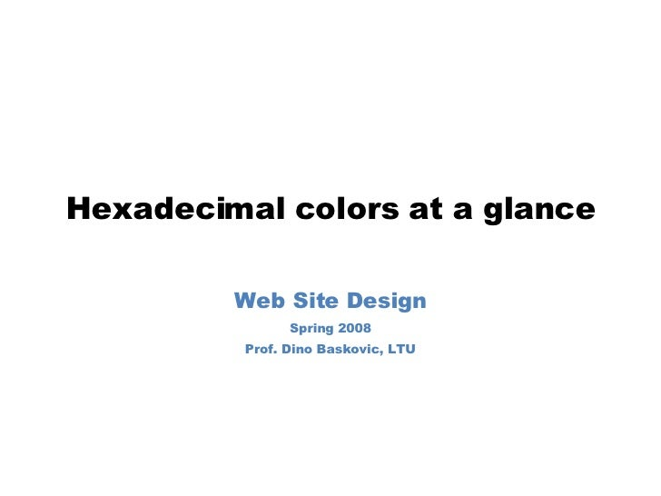Hexadecimal colors at a glance Web Site Design Spring 2008 Prof. Dino Baskovic, LTU