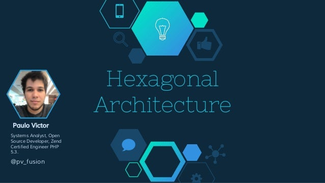 Hexagonal Architecture Paulo Victor Systems Analyst, Open Source Developer, Zend Certified Engineer PHP 5.3. @pv_fusion