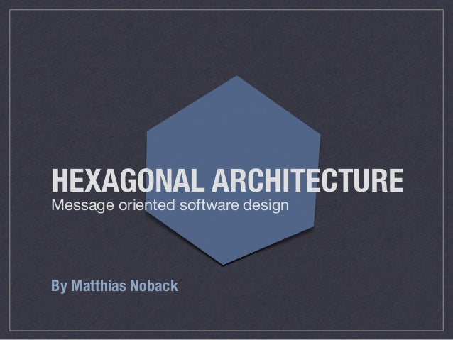 HEXAGONAL ARCHITECTURE Message oriented software design By Matthias Noback