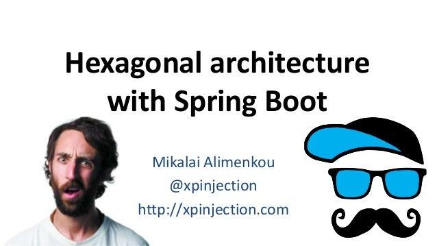 Hexagonal architecture with Spring Boot Mikalai Alimenkou @xpinjection http://xpinjection.com