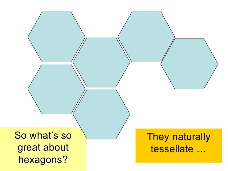 So what's so   They naturallygreat about     tessellate … hexagons?