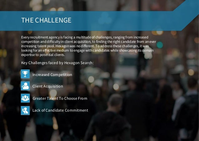 THE CHALLENGE Every recruitment agency is facing a multitude of challenges, ranging from increased competition and difficu...