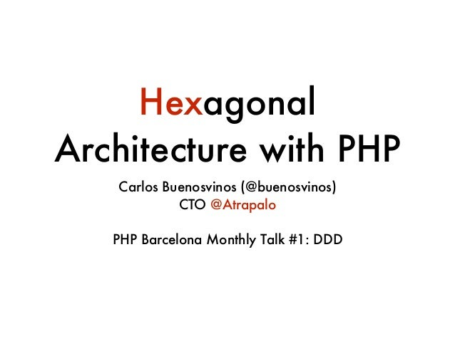 Hexagonal Architecture with PHP Carlos Buenosvinos (@buenosvinos) CTO @Atrapalo ! PHP Barcelona Monthly Talk #1: DDD