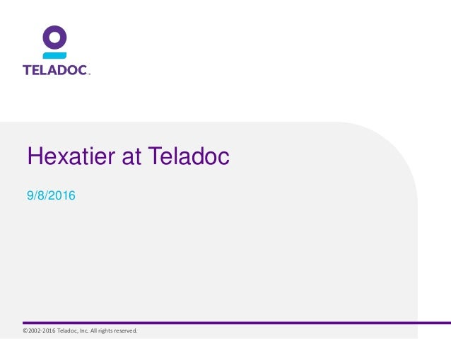 ©2002-2016 Teladoc, Inc. All rights reserved. Hexatier at Teladoc 9/8/2016