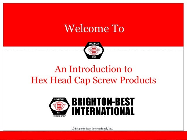 Welcome To An Introduction to Hex Head Cap Screw Products © Brighton-Best International, Inc.