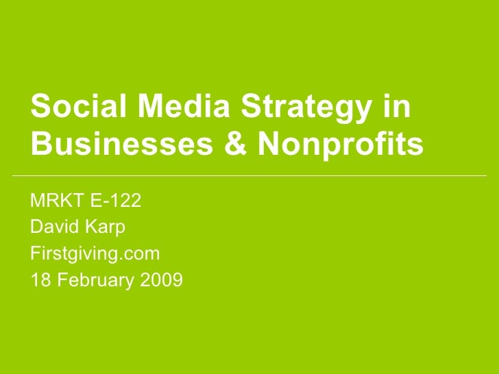 Social Media Strategy in Businesses & Nonprofits MRKT E-122 David Karp Firstgiving.com 18 February 2009
