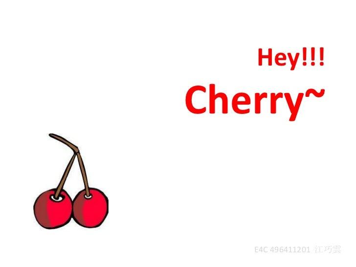 Hey!!!  Cherry~<br />E4C 496411201  江巧雲<br />