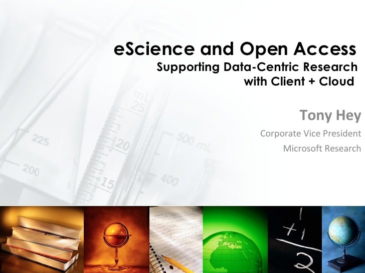 eScience and Open Access  Supporting Data-Centric Research  with Client + Cloud  Tony Hey Corporate Vice President Microso...
