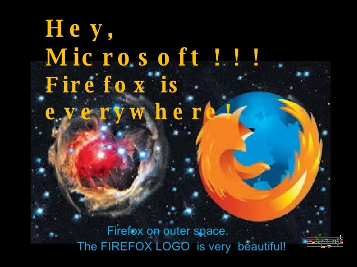 Hey, Microsoft ! ! !  Firefox is everywhere! Firefox on outer space. The FIREFOX LOGO  is very  beautiful!