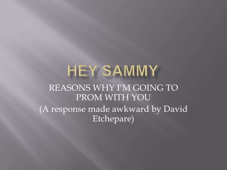 HEY sAMMY<br />REASONS WHY I'M GOING TO PROM WITH YOU <br />(A response made awkward by David Etchepare) <br />