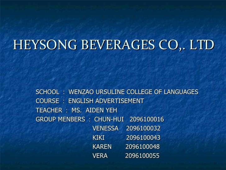 HEYSONG BEVERAGES CO,. LTD SCHOOL : WENZAO URSULINE COLLEGE OF LANGUAGES COURSE : ENGLISH ADVERTISEMENT TEACHER : MS.  AID...