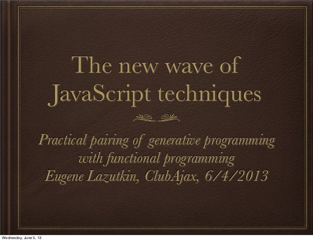 The new wave ofJavaScript techniquesPractical pairing of generative programmingwith functional programmingEugene Lazutkin,...