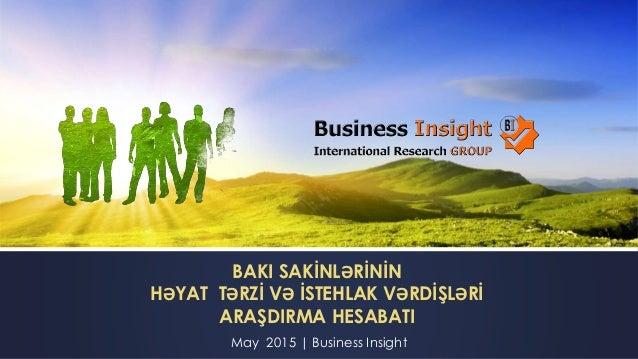 BAKI SAKİNLƏRİNİN HƏYAT TƏRZİ VƏ İSTEHLAK VƏRDİŞLƏRİ ARAŞDIRMA HESABATI May 2015 | Business Insight