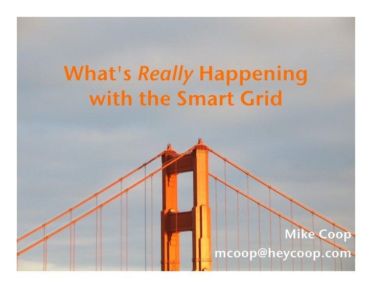 What's Really Happening  with the Smart Grid!                           Mike Coop!               mcoop@heycoop.com!