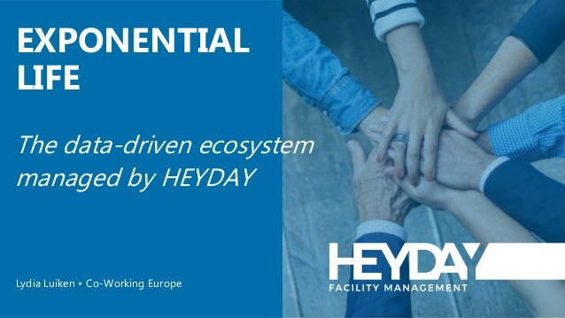 The data-driven ecosystem managed by HEYDAY EXPONENTIAL LIFE Lydia Luiken • Co-Working Europe