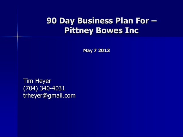 90 Day Business Plan For – Pittney Bowes Inc May 7 2013 Tim Heyer (704) 340-4031 trheyer@gmail.com
