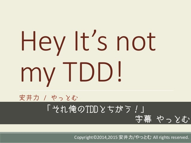 Hey It's not my TDD! 安井力 / やっとむ 「それ俺のTDDとちがう!」 字幕 やっとむ Copyright©2014,2015 安井力/やっとむ All rights reserved.
