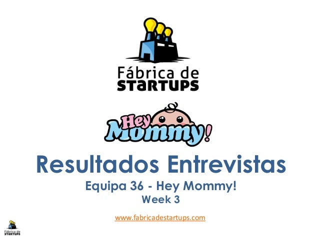 Resultados EntrevistasEquipa 36 - Hey Mommy!Week 3www.fabricadestartups.com