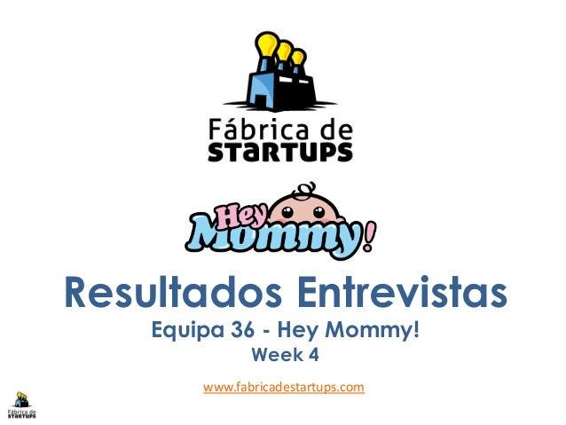 Resultados EntrevistasEquipa 36 - Hey Mommy!Week 4www.fabricadestartups.com