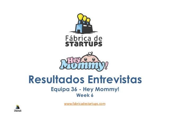 Resultados Entrevistas Equipa 36 - Hey Mommy! Week 6 www.fabricadestartups.com