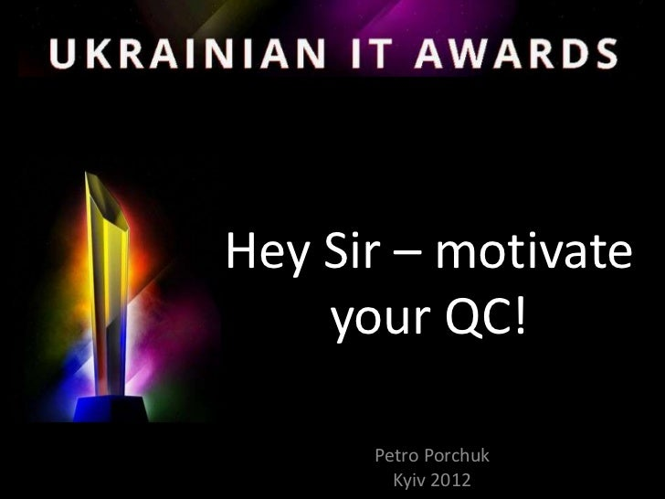 Hey Sir – motivate    your QC!      Petro Porchuk        Kyiv 2012