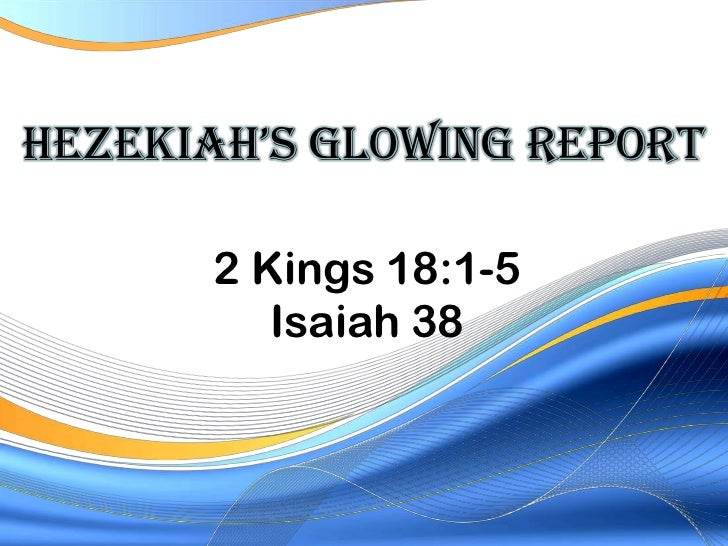 HezekIaH's GlowInG RepoRt      2 Kings 18:1-5         Isaiah 38