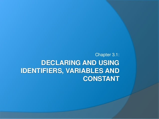 DECLARING AND USING IDENTIFIERS, VARIABLES AND CONSTANT Chapter 3.1: