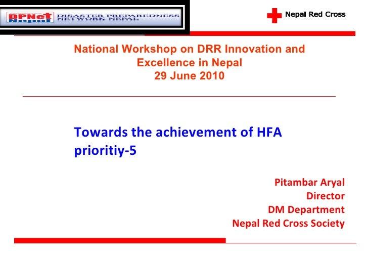 Towards the achievement of HFA prioritiy-5 Pitambar Aryal Director DM Department Nepal Red Cross Society National Workshop...