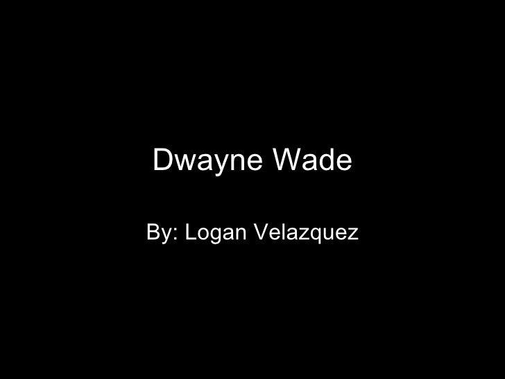 Dwayne Wade By: Logan Velazquez