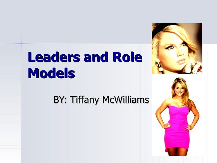 Leaders and Role Models BY: Tiffany McWilliams