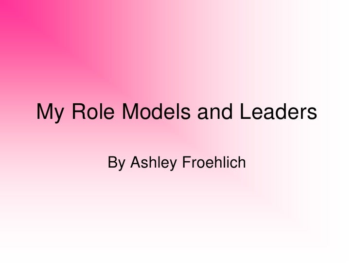My Role Models and Leaders        By Ashley Froehlich