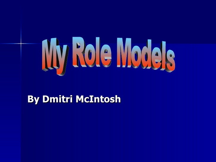 By Dmitri McIntosh My Role Models