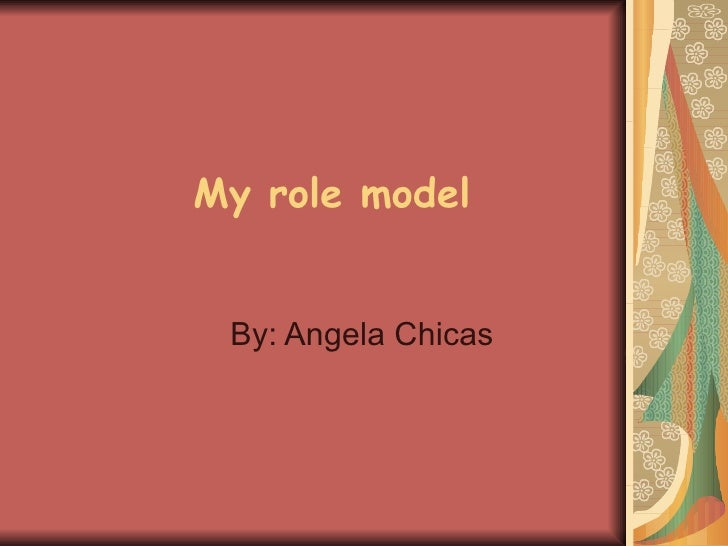 My role model By: Angela Chicas