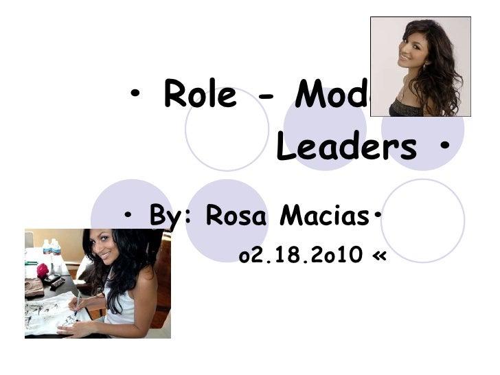 •  Role - Models - Leaders • •  By: Rosa Macias• o2.18.2o10 «