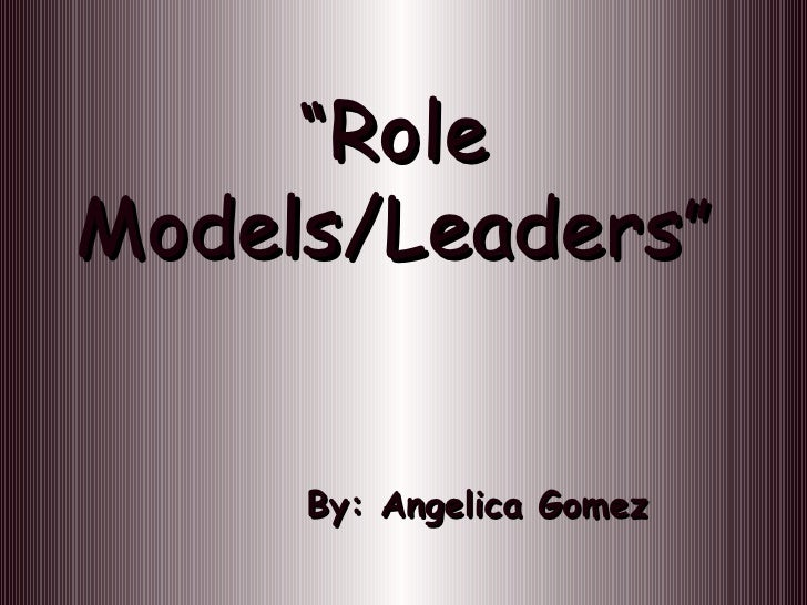 """ Role Models/Leaders "" By: Angelica Gomez"