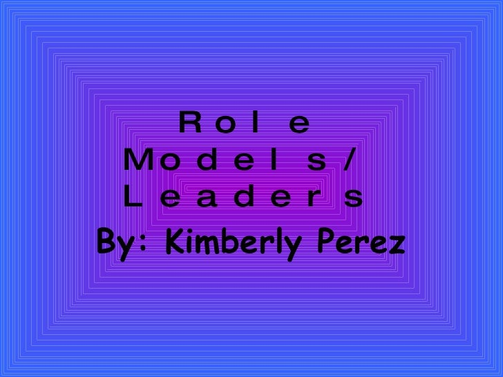 Role Models/ Leaders By: Kimberly Perez