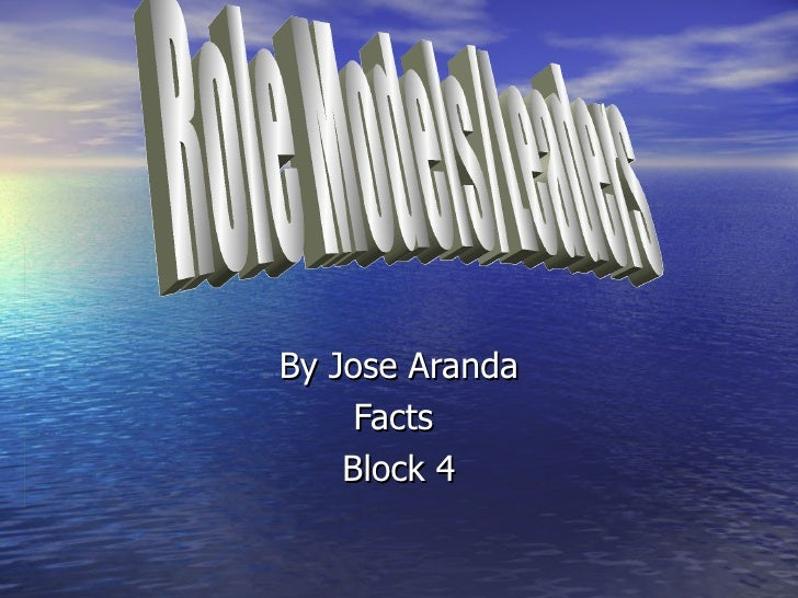 By Jose Aranda Facts  Block 4 Role Models/Leaders