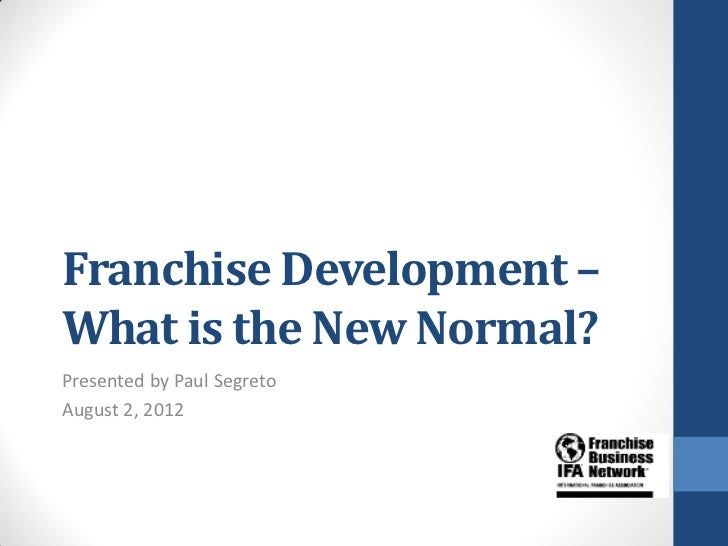 Franchise Development –What is the New Normal?Presented by Paul SegretoAugust 2, 2012