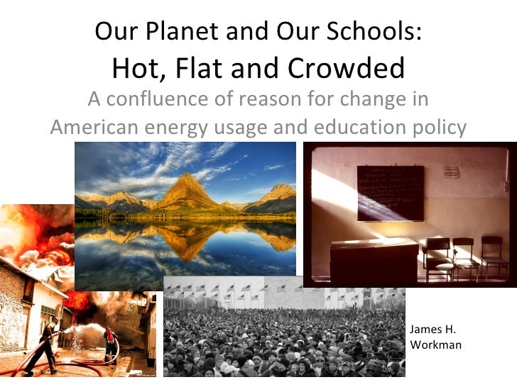 Our Planet and Our Schools: Hot, Flat and Crowded A confluence of reason for change in American energy usage and education...