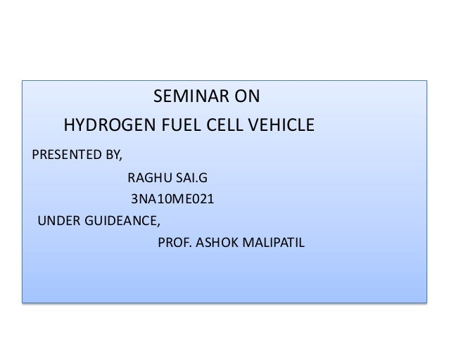 SEMINAR ON HYDROGEN FUEL CELL VEHICLE PRESENTED BY, RAGHU SAI.G 3NA10ME021 UNDER GUIDEANCE, PROF. ASHOK MALIPATIL